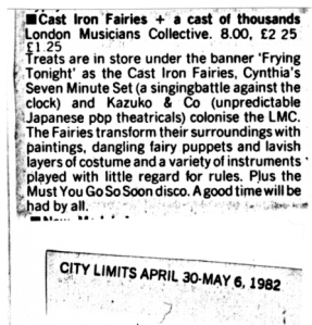 A City Limits magazine listing recommends the 'Frying Tonight' event at the London Musicians Collective which features Cast Iron Fairies and Kazuko and Co '(unpredictable Japanese pop theatricals.)' 'The Fairies transform their surroundings with paintings, dangling fairy puppets and lavish layers of costume and a variety of instruments played with little regard for the rules.'