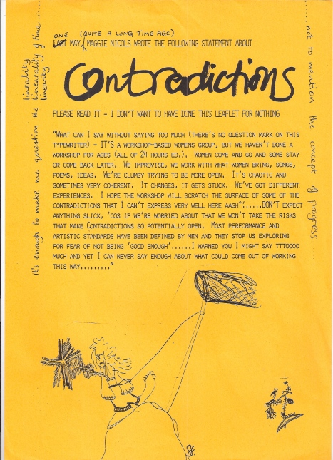 "Contradictions' manifesto, hand-decorated with whimsical drawings, states 'We improvise, we work with what women bring, songs, poems, ideas. We're clumsy trying to be more open. It's chaotic and sometimes coherent. It changes, it gets stuck. DON'T expect anything slick cos if we're worried about that we won't take risks. Most performance and artistic standards are set by men and they stop us exploring for fear of not being ""good enough"".'"