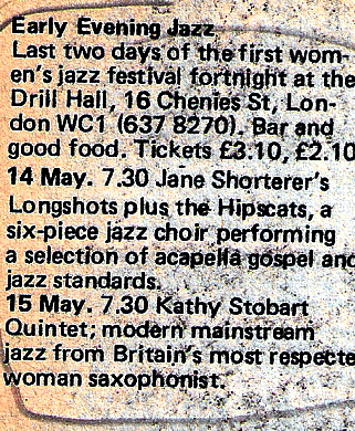 Early Evening Jazz, 'Last two days of the first women's jazz festival fortnight at the Drill Hall. 14 and 15 May, Jane Shortener's Longshots plus the Hipscats; Kathy Stobart Quintet 'Britain's most respected woman saxophonist.'