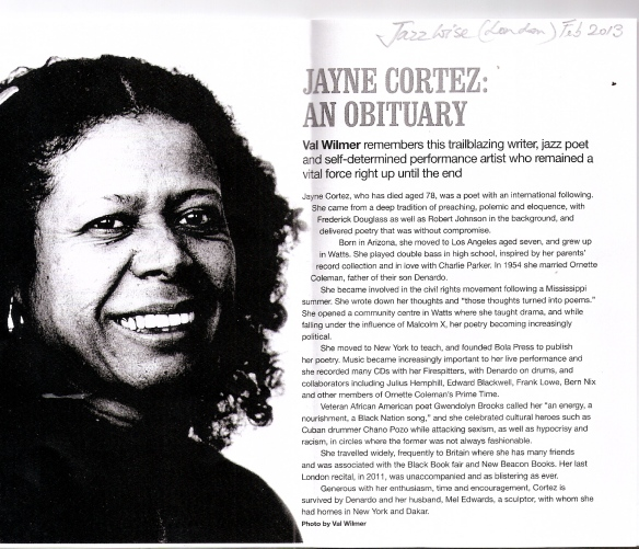 An obit for Jayne Cortez by Val Wilmer, Feb 2013, describes her anti-sexist, anti-racist passion, 'remembers this railblazing writer, jazz poet adn self-determined performance artist who remained a viatl force right up until the end.'