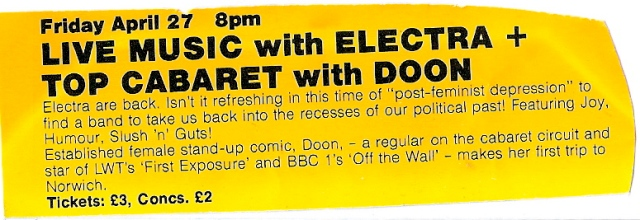 Clipping from events programme for Premises, a Norwich music venue. 'Live music with Electra plus top cabaret with Doon ... refreshing in this time of post-feminist depression to find a band to take us back into the recesses of our political past! Featuring joy, humour, slush and guts.' Also female stand up comic Doon.