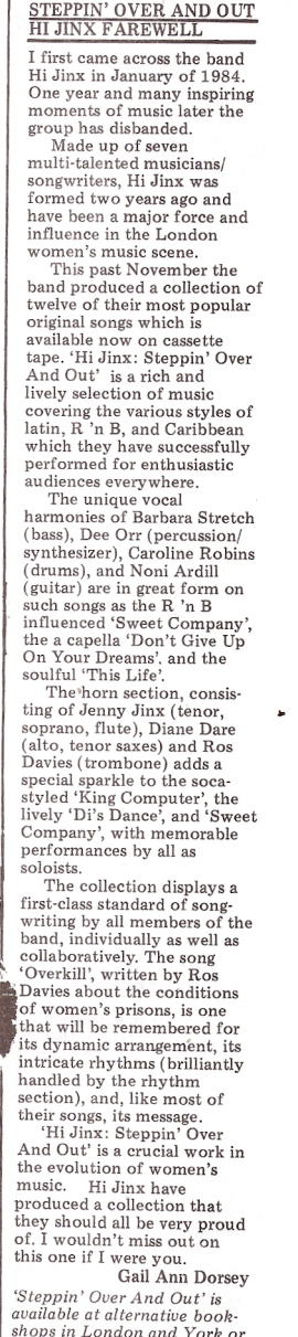 A review by Gail Ann Dorsey of the twelve song cassette 'Hi Jinx: Steppin Over and Out.' 'Rich and lively music covering various styles of Latin, R and B and Caribbean.' The group had just disbanded after two years as 'a major force and influence in the London women's music scene.'