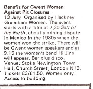 A listing from Spare Rib for a women only event at Stoke Newington Town Hall in July 1984 featuring Hi Jinx. A fund raising benefit for Gwent Women Against Pit Closures, organised by Hackney Greenham Women. Also featuring the film 'Salt of the Earth', about women winning a 1930s Mexican mining strike, and guest speakers from Gwent Women Against Pit Closures.