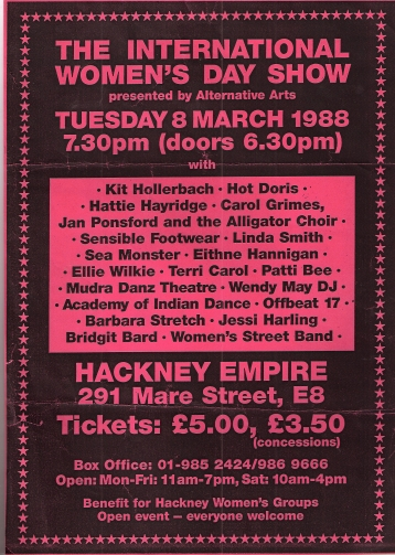 Black background red lettering for IWD show, presented by Alternative Arts, 8 March 1988, featuring Kit Hollerbach, Hot Doris, Hattie Hayridge, Carol Grimes, Jan Ponsford and the Alligator Choir, Sensible Footwear, Linda Smith, Sea Monster, Eithne Hannigan, Ellie Wilkie, Terri Carol, Patti Bee, Mudra Danz Theatre, Wendy May DJ, Academy of Indian Dance, Offbeat 17, Barbara Stretch, Jessi Harling, Bridgit Bard, Women's Street Band. 7.30 Hackney Empire benefit for Hackney women's groups, Open event, everyone welcome. £5/3.'