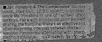 "'Jan Ponsford and the Compulsions ""Sunday Joint"" Pied Bull 12.30. Collection. Smoky voiced Ms Ponsford in her one of her 2 latest settings ... with trombonist John Bennett ... luscious harmonising with sharp clear cut dialogue.'"