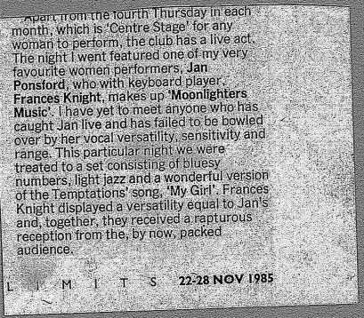 "'Jan Ponsford and keyboardist Frances Knight, Moonlighters Music. Vocal versatility, sensitivity and range ... set of bluesy numbers, light jazz and a wonderful version of the Temptations ""My Girl"" received a rapturous reception.'"