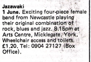 'Jazawaki, 1 June. Exciting four-piece female band from Newcastle playing original combination of rock, blues and jazz. Arts Centre, Micklegate, York. Wheelchair access and toilets. £1.20'