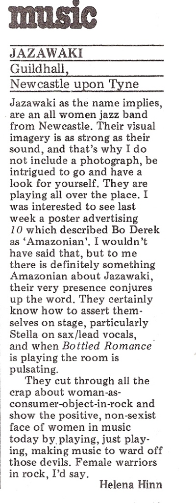 Listing for Jazawaki gig at Guildhall, Newcastle upon Tyne. Review by Helena Hinn says 'All women jazz band ... Amazonian ... cut through all the crap about women as consumer objects in rock and show the positive non-sexist face of women in music today ... Female warriors in rock.'