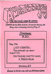'Amajazzone. The new music venue for women, Rose and Crown, Mare St, Hackney. July 29, Lazy Country, their farewell hoe-down. August 12, Jan Ponsford, Janette Mason and Jessica Palin.'