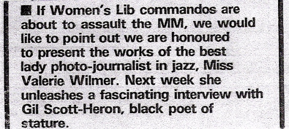 A paragraph from a 1972 issue of Melody Maker newspaper. ' If Women's Lib commandos are about to assault the MM, we would like to point out we are honoured to present the works of the best lady photo-journalist in jazz, Miss Valerie Wilmer. Next week she unleashed a fascinating interview with Gil Scott-Heron, black poet of stature.'