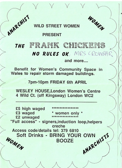 Green hand-made flyer. 'Anarchist women. Wild Street women present the Frank Chickens, No Rules OK, Mrs Crowbar and more. Benefit for Women's Community Space in Wales to repair storm damaged buildings. Wesley House, London Women's Centre, Wild Court, WC2. Women only. £5/3/2. Full access - signers, induction loop, helpers. Creche. Soft drinks, bring your own booze.'