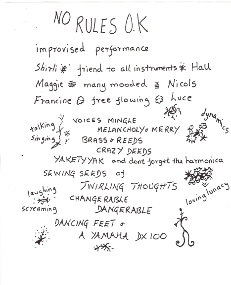 Hand written photocopied flyer, decorated with doodles, advertising 'No Rules OK. improvised performance. Shirli - friend to all instruments - Hall, Maggie - many mooded - Nicols, Francine - free flowing - Luce. Talking, singing, voices mingle, melancholy and merry, brass and reeds, crazy deeds, yakety yak ... sewing seeds of twirling thoughts, changerable, dangerable, (sic) dancing feet and a Yamaha DX100. Laughing, screaming, loving lunacy.'