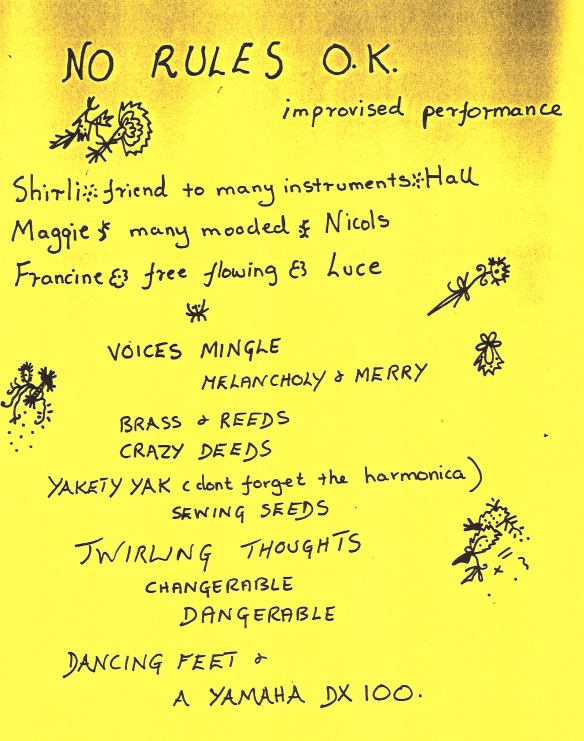 Hand written photocopied flyer, bright yellow, decorated with doodles, advertising 'No Rules OK. improvised performance. Shirli - friend to all instruments - Hall, Maggie - many mooded - Nicols, Francine - free flowing - Luce. Talking, singing, voices mingle, melancholy and merry, brass and reeds, crazy deeds, yakety yak ... sewing seeds of twirling thoughts, changerable, dangerable, (sic) dancing feet and a Yamaha DX100. Laughing, screaming, loving lunacy.'