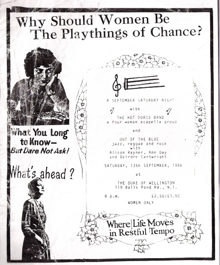 A whimsical hand made flyer for a gig at the Duke of Wellington pub, Dalston. Collaged pictures of women from the 1950s looking pensive, and text 'Why should women be the playthings of chance?' 'What  you long to know, but dare not ask.' 'What's ahead?' 'A September Saturday Night with the Hot Doris Band, four women accapella group, and Out of the Blue. Jazz, reggae and rock, with Alison Rayner, Deirdre Cartwright and Ann Day. 13 Sept, 1986. Women only.'