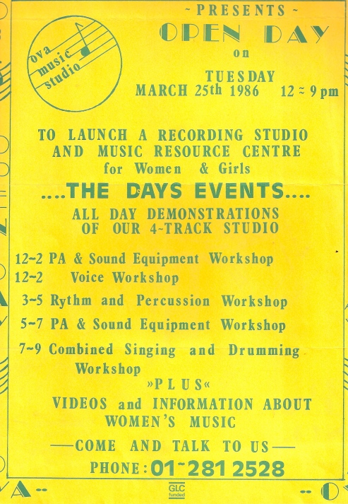 Yellow background, green letters. Illustrated with musical notes. 'Ova Music Studio presents an open day to launch a recording studio and music resource centre for women and girls. March 25 1986, 12 - 9. All day demonstrations of 4 track studio; PA and Sound Equipment Workshop; Voice Workshop; Rhythm and Percussion; Combined Singing and Drumming Workshop; plus videos and information about women's music. GLC funded.