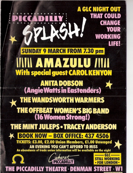 Flier, black background with yellow and pink lettering, 'Piccadilly Splash! A GLC Night Out that could change your working life! Sat 9 March, feat. Amazulu, Anita Dobson, The Wandsworth Warmers, The Offbeat Women's Big Band, The Mint Juleps, Tracey Anderson. £3/2 union members/1 unwaged. An abundance of Trades Union information available.'