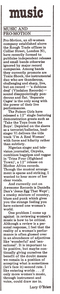 From the Spare Rib column headed 'Music', an item by Lucy O'Brien about new 'all woman company, Pro-motion,' sited above the Rough Trade office in London N.1, 'recently formed to publicise indie releases and small bands. Among their clients are Toxic Shock, Poison Girls and Onyeka.' Writer Lucy discusses a problem she finds regarding criticising womne's music. How to be critical, when positivity 'may mean accepting what is sometimes (let's face it) second rate.'?