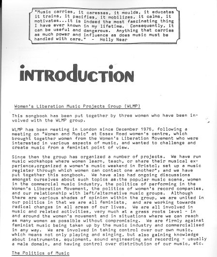 First page from the Sisters in Song songbook. Discussion of group's origins and project the Women's Liberation Music Project Group has run. Includes a quote from Holly Near, 'music carries, it caresses, it moulds, it educates, it trains, it pacifies, it mobilizes, it calms, it motivates ... it is indeed the most fascinating thing I have ever known in my lifetime. Consequently it can be useful and dangerous. Anything that carries as much power and influence as music does must be handled with care.'