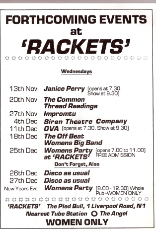 Black and white flier with details of forthcoming events at 'Rackets', including Janice Perry, The Common Thread Readings, Impromptu, Siren Theatre Company, Ova, The Offbeat Women's Big Band, Women's Party at Rackets, Discos. Women only. The Pied Bull, Angel Islington.'