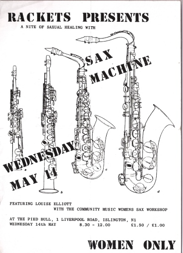 'Rackets presents a night of saxual healing with Sax Machine, featuring Louise Elliott and the Community Music Women's Sax Workshop. Pied Bull, London N.1. Women Only' written over drawings of four saxophones of graduated sizes.
