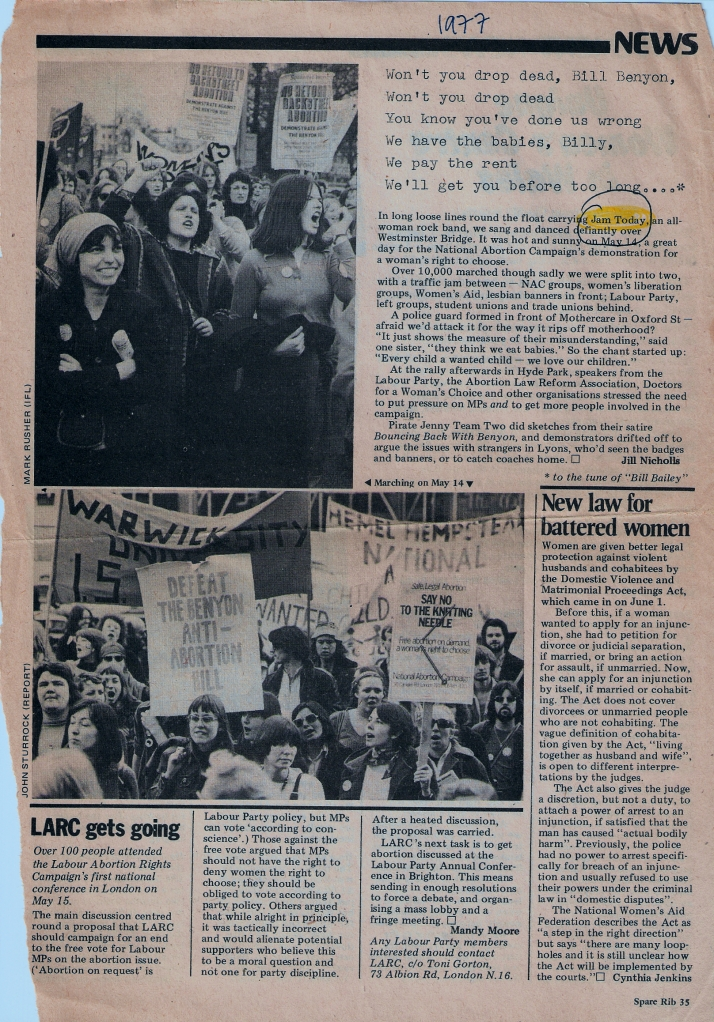 A news report by Jill Nicholls of the ten thousand strong demonstration against the attempt to restrict women's abortion rights by MP William Benton. Lyrics: 'Won't you drop dead Bill Benyon, won't you drop dead! You know you've done us wrong. We have the babies, Billy, we pay the rent. We'll get you before too long.' Item says 'In long loose lines around the float carrying Jam Today, an all-women rock band, we sang and danced defiantly over Westminster Bridge. It was hot on May 14, a great day for the National Abortion Campaign's demo for a women's right to choose.' Illustraed with two photos of the march, mainly women, some men, chanting (every child a wanted child), singing, waving clenched fists, holding placards: no return to backstreet abortion. Women's and student groups' banners.