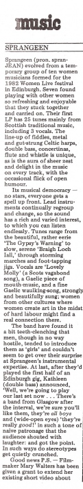 From the music column of Spare Rib, this review by Suzanne Ferguson says Sprangeen 'evolved from a feminist group of ten women formed for 1982's Edinburgh Women Live festival' and praises their first LP of 25 tunes, mainly from Scottish traditional music. The band features the line up of fiddles, celtic harps, double bass, concertinas, flute and whistle with zest and delight. Musical democracy means 'no stars - everyone gets a turn up front.'