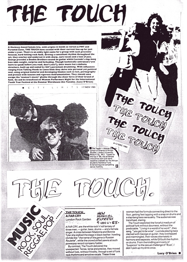 "A collage of Touch memorabilia. A Time Out review by Lucy O'Brien says 'the Hackney based band of women originating in bands as diverse as PMT and Pyramid Zone ... should escape the ""women's music"" ghetto through the sheer force of their brand of punk.' In The New Musical Express she says 'tense, terse, precise ... political funk without dourness.' Photocopies of photos show the band laughing hysterically and larking about."