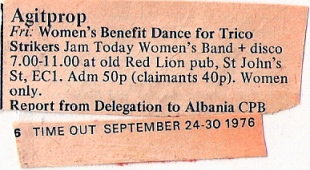 A faded clipping from Time Out magazine's Agitprop listings. 'Women's Benefit Dance for Trico strikers. Jam Today Women's Band and disco. 7 till 11 at Old Red Lion pub, St John's Street, EC1. Admission 50p, claimants 40p. Women only.'