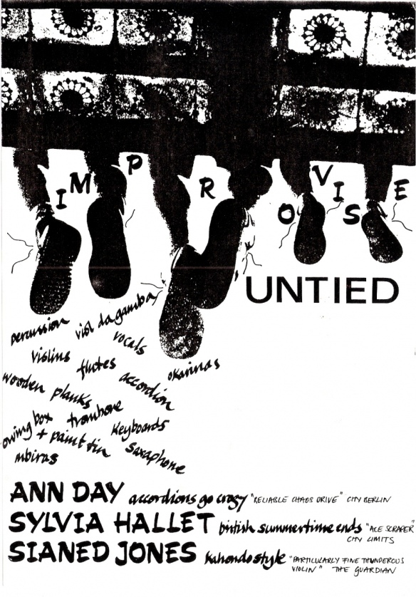 In this black and white flyer the words are superimposed over a photo of the three women sitting on a wrought iron balcony, taken from underneath and behind so that their dangling legs and feet are visible - untied shoelaces flying. The publicity reads 'Untied. Improvise.' A tumble of words, naming instruments, cascades down the page: 'percussion, violins, viol da gamba, flutes, vocals, saxophone, keyboards, mbiras, wooden planks, trombone, paint tin.' Under that is a list of the musicians and the bands they currently come from: Ann Day, 'Accordians Go Crazy'; Sylvia Mallet, 'British Summertime Ends'; Sianed Jones, 'Kahondo Style.'