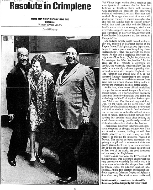 A review by David Widgery in the New Statesman of Val Wilmer's memoir, 'Mama said There'd Be Days Like This,' published 1989 by the Women's Press, is headed 'Resolute in Crimplene', adn is accompanied by a large 1965 photo of Val with musicians Vic Dickinson and Big Joe Turner. It discusses how her journalism career began in her Streatham childhood's enthusiasm for jazz and self-taught photography, her 'fantastic determination' being clear at an early age. The anti-racist political dimension to her musical enthusiasm deepened in New York, her travels in America and Africa (chronicled in her 1977 book, 'As Serious as Your Life,' and her coming out.