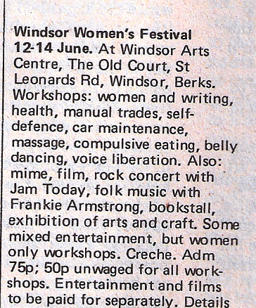 'Windsor women's festival, 12 to 14 June. Women only workshops on women and writing; health; manual trades; self defence; car maintainance; masage; compulsive eating; belly dancing; voice liberation. Admission 75p, 50p unwaged. Also mime; film; rock concert with Jam Today; folk music with Frankie Armstrong; bookstall; arts and craft. Creche.'
