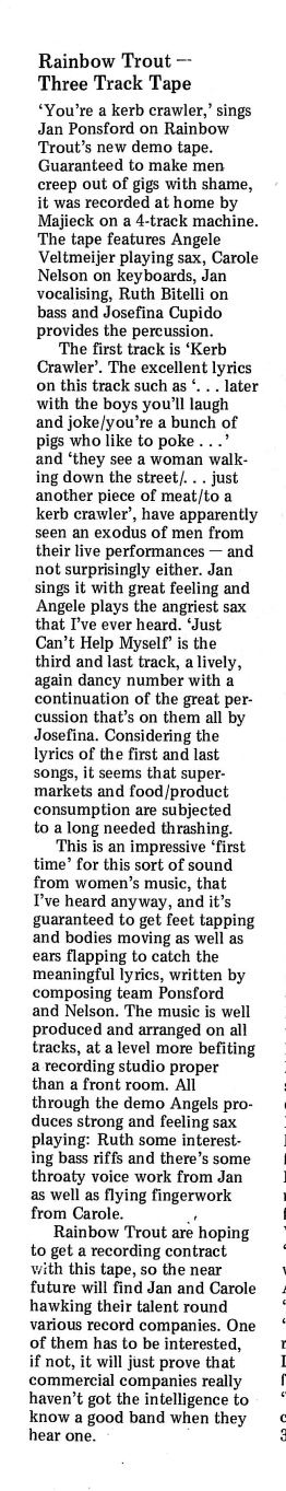 'Rainbow Trout - Three track tape' is the headline of the review. 'Well produced and arranged. Describes the song 'Kerb Crawler' as one which has men 'creeping out of gigs with shame' and says that if commercial companies aren't interested 'it will just prove they haven't got the intelligence to know a good band when they hear it.'